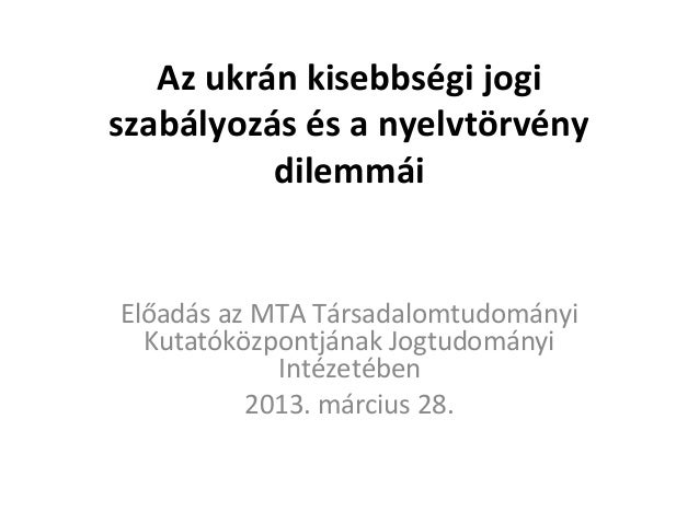 Az ukrán kisebbségi jogiszabályozás és a nyelvtörvény          dilemmáiElőadás az MTA Társadalomtudományi  Kutatóközpontjá...