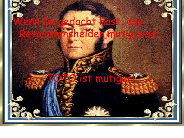 <ul><li>Wenn Du gedacht hast, das Revolutionshelden mutig sind.. </li></ul><ul><li>TOTO ist mutiger! </li></ul>