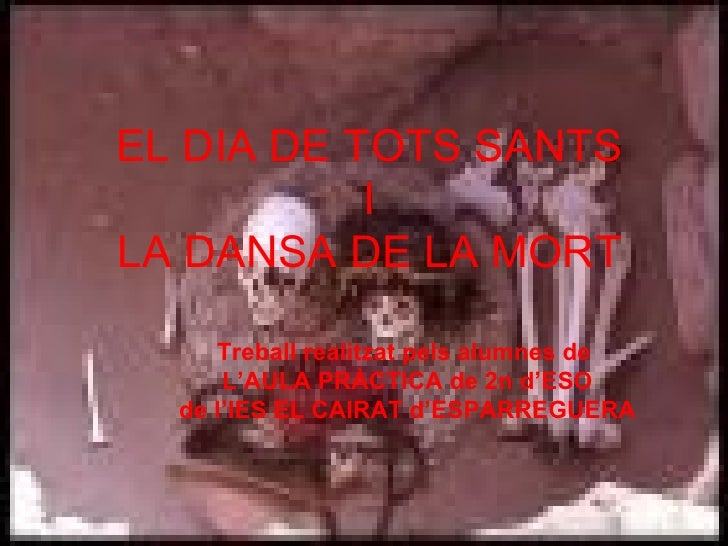 EL DIA DE TOTS SANTS I LA DANSA DE LA MORT Treball realitzat pels alumnes de  L'AULA PRÀCTICA de 2n d'ESO de l'IES EL CAIR...