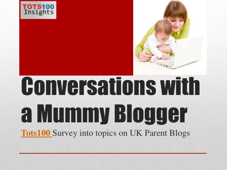 Conversations with a Mummy Blogger<br />Tots100Survey into topics on UK Parent Blogs<br />