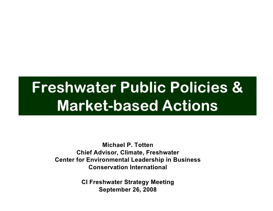Freshwater Public Policies &    Market-based Actions                     Michael P. Totten           Chief Advisor, Climat...