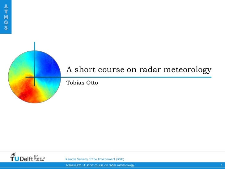 ATMOS                    A short course on radar meteorology                    Tobias Otto    Delft    University of    T...