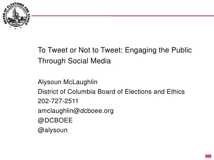 To Tweet or Not to Tweet: Engaging the Public Through Social Media<br />Alysoun McLaughlin<br />District of Columbia Board...