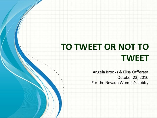 TO TWEET OR NOT TO TWEET Angela Brooks & Elisa Cafferata October 23, 2010 For the Nevada Women's Lobby