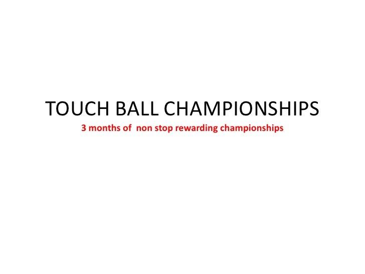 TOUCH BALL CHAMPIONSHIPS3 months of  non stop rewarding championships<br />