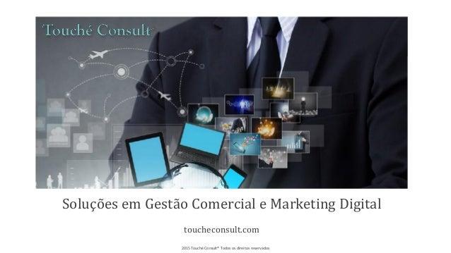 Soluções em Gestão Comercial e Marketing Digital toucheconsult.com 2015 Touché Consult® Todos os direitos reservados