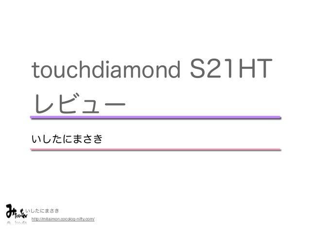 いしたにまさき http://mitaimon.cocolog-nifty.com/ touchdiamond S21HT レビュー いしたにまさき
