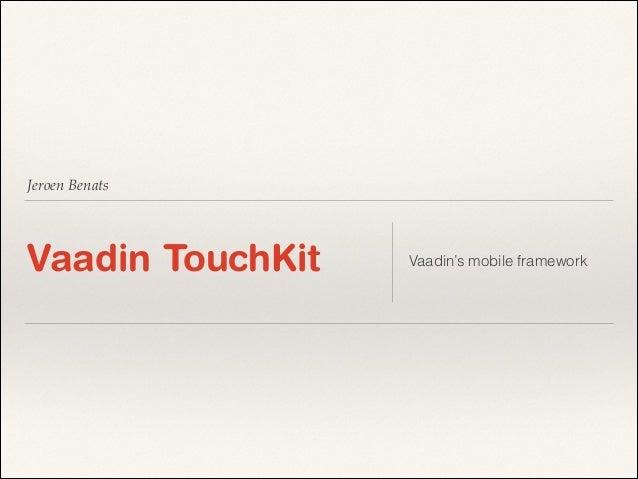 Jeroen Benats  Vaadin TouchKit  Vaadin's mobile framework