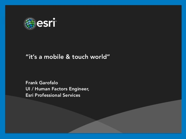 """it's a mobile & touch world""Frank GarofaloUI / Human Factors Engineer,Esri Professional Services"