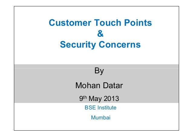 Customer Touch Points&Security ConcernsByMohan Datar9th May 2013BSE InstituteMumbaiByMohan Datar9th May 2013