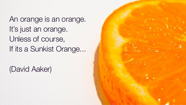 An orange is an orange.It's just an orange.Unless of course,If its a Sunkist Orange...(David Aaker)