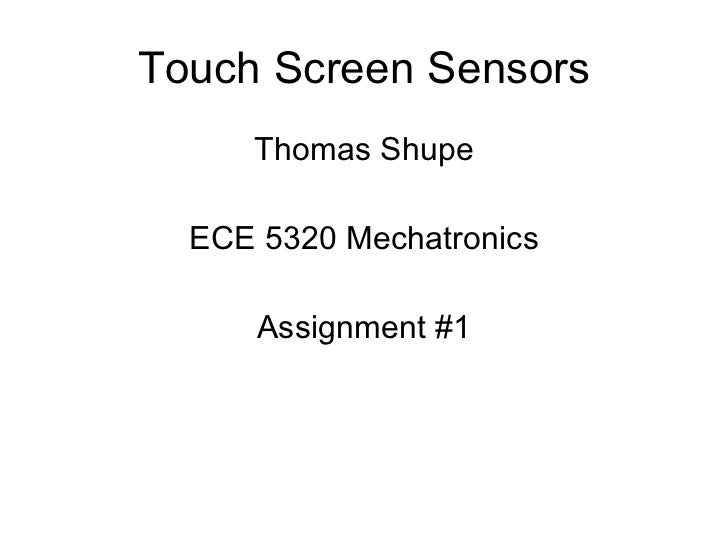 Touch Screen Sensors <ul><li>Thomas Shupe </li></ul><ul><li>ECE 5320 Mechatronics </li></ul><ul><li>Assignment #1 </li></ul>