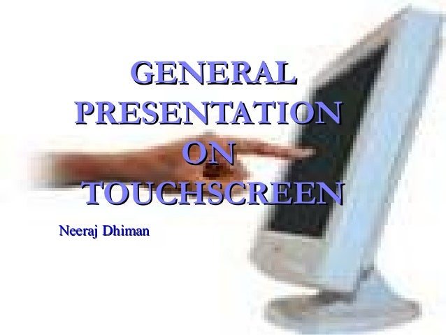 GENERALGENERALPRESENTATIONPRESENTATIONONONTOUCHSCREENTOUCHSCREENNeeraj DhimanNeeraj Dhiman
