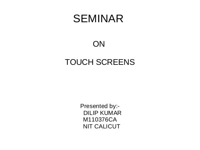 SEMINAR ON TOUCH SCREENS  Presented by:DILIP KUMAR M110376CA NIT CALICUT