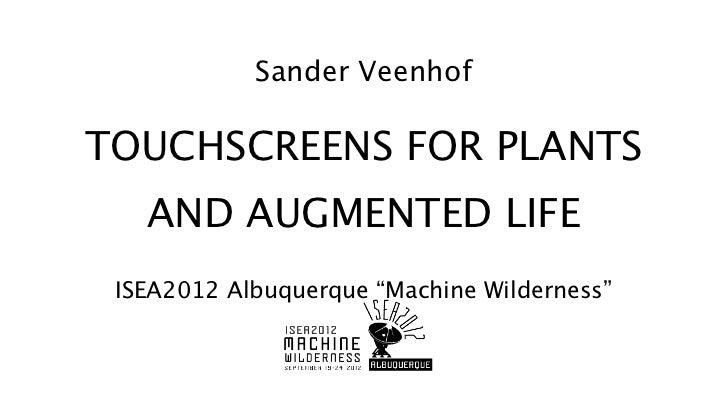 "Sander VeenhofTOUCHSCREENS FOR PLANTS   AND AUGMENTED LIFE ISEA2012 Albuquerque ""Machine Wilderness"""