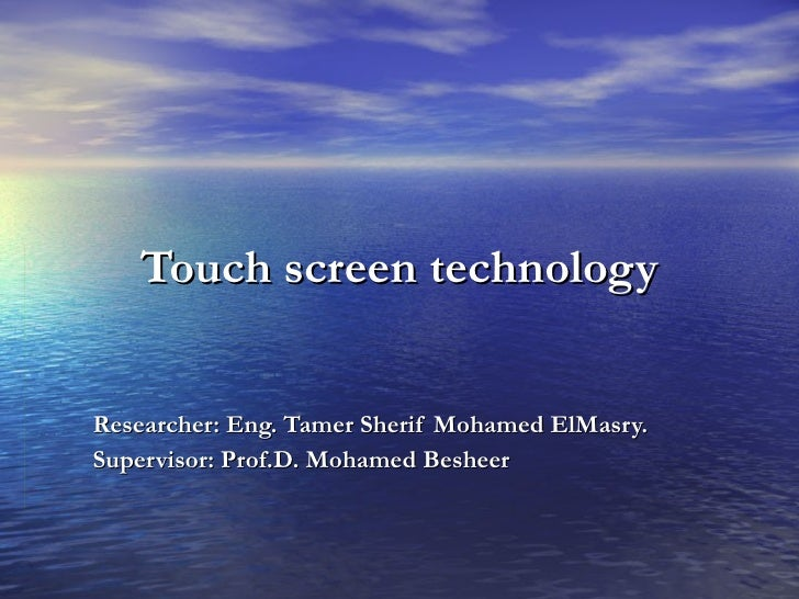 Touch screen technology Researcher: Eng. Tamer Sherif Mohamed ElMasry. Supervisor: Prof.D. Mohamed Besheer