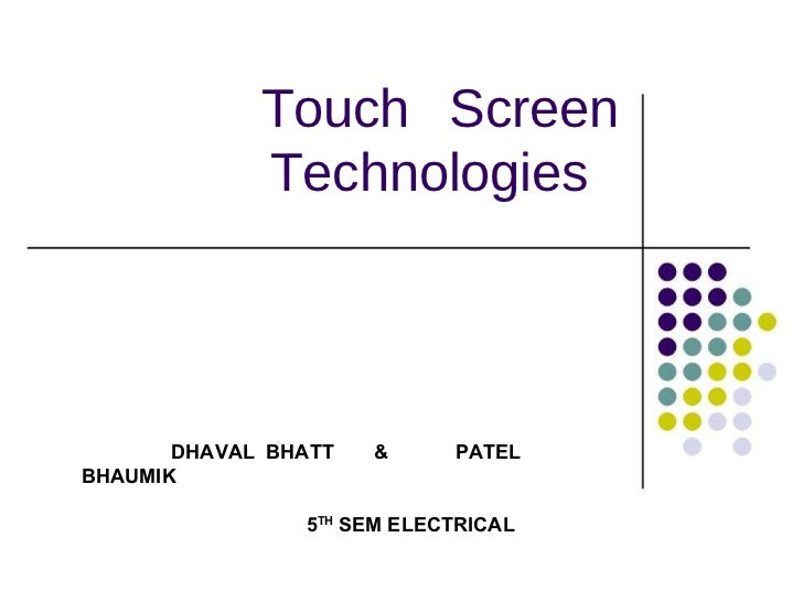 Touch Screen Technologies  DHAVAL  BHATT  &  PATEL BHAUMIK 5 TH  SEM ELECTRICAL