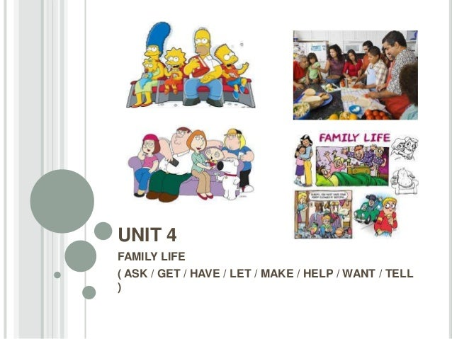 UNIT 4 FAMILY LIFE ( ASK / GET / HAVE / LET / MAKE / HELP / WANT / TELL )