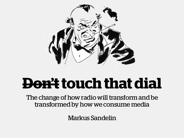 Don't touch that dialThe change of how radio will transform and betransformed by how we consume mediaMarkus Sandelin