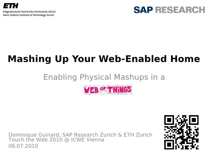 Mashing Up Your Web-Enabled Home             Enabling Physical Mashups in a     Dominique Guinard, SAP Research Zurich & E...