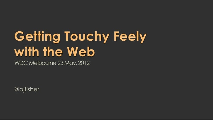 Getting Touchy Feelywith the WebWDC Melbourne 23 May, 2012@ajfisher