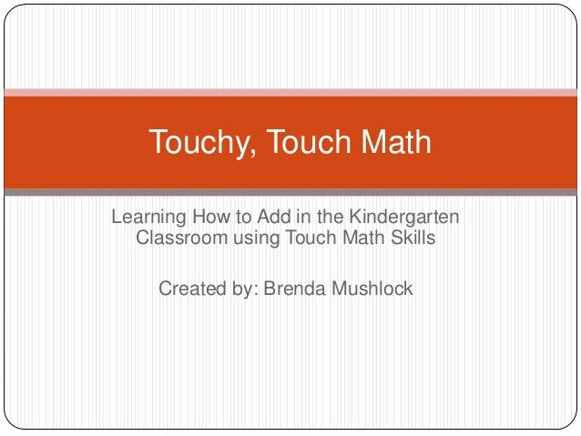 Learning How to Add in the Kindergarten Classroom using Touch Math Skills Created by: Brenda Mushlock Touchy, Touch Math