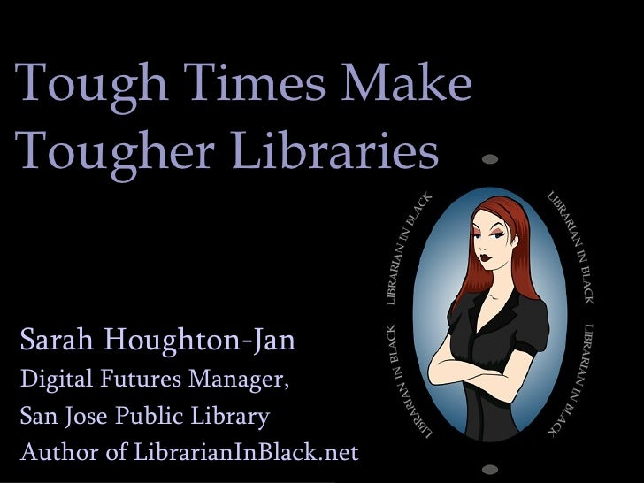 Tough Times Make  Tougher Libraries Sarah Houghton-Jan Digital Futures Manager,  San Jose Public Library Author of Librari...