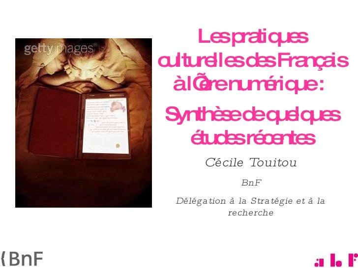 Les pratiques culturelles des Français à l'ère numérique :  Synthèse de quelques études récentes Cécile Touitou  BnF Délég...