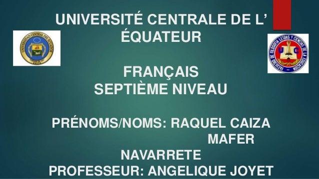 UNIVERSITÉ CENTRALE DE L' ÉQUATEUR FRANÇAIS SEPTIÈME NIVEAU PRÉNOMS/NOMS: RAQUEL CAIZA MAFER NAVARRETE PROFESSEUR: ANGELIQ...