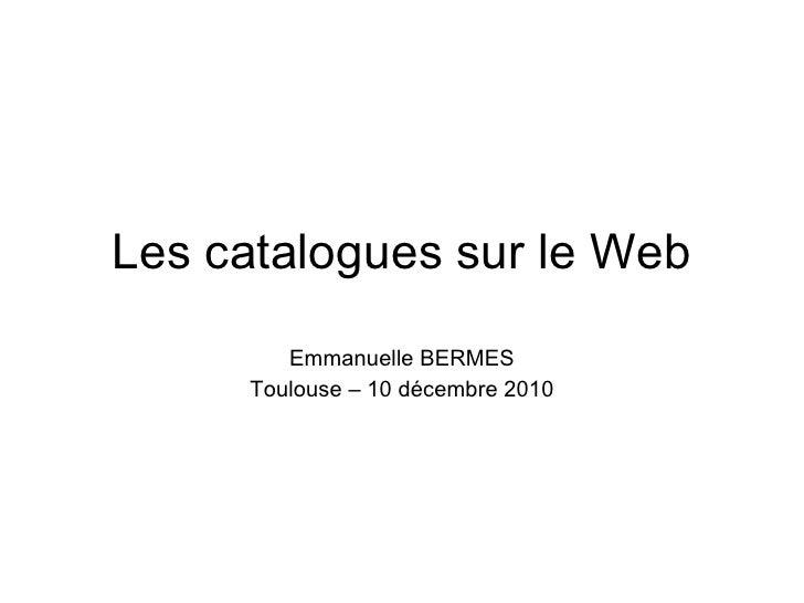 Les catalogues sur le Web Emmanuelle BERMES Toulouse – 10 décembre 2010