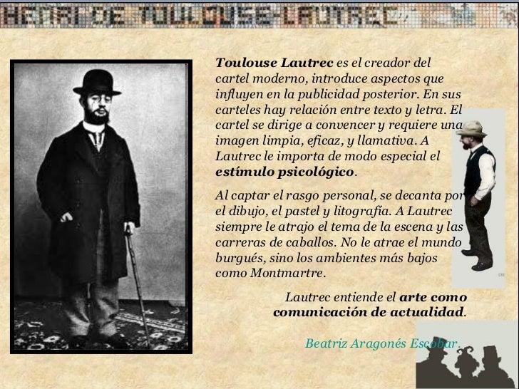Toulouse Lautrec  es el creador del cartel moderno, introduce aspectos que influyen en la publicidad posterior. En sus car...