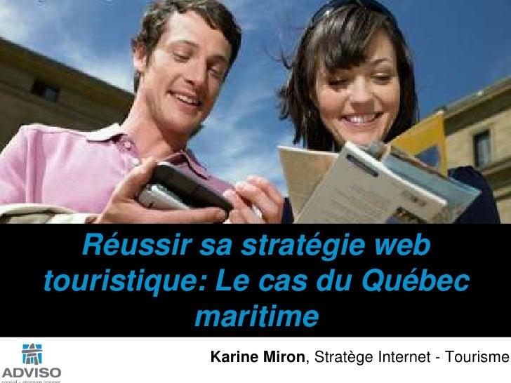 Réussirsastratégie web touristique: Le cas du Québec maritime<br />Karine Miron, Stratège Internet - Tourisme<br />