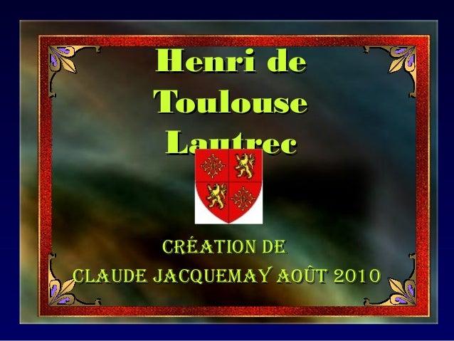 Henri deHenri de ToulouseToulouse LautrecLautrec Création deCréation de Claude JaCquemay août 2010Claude JaCquemay août 20...