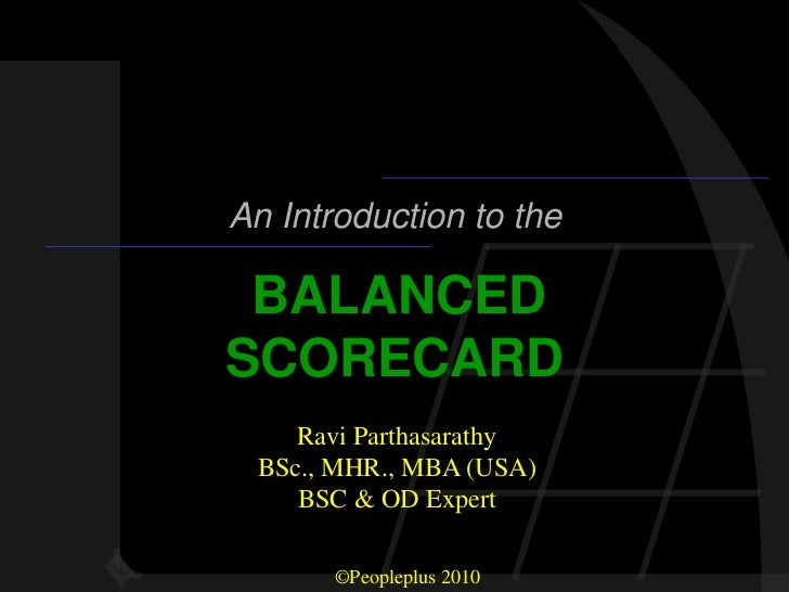 An Introduction to the BALANCEDSCORECARD    Ravi Parthasarathy BSc., MHR., MBA (USA)    BSC & OD Expert       ©Peopleplus ...