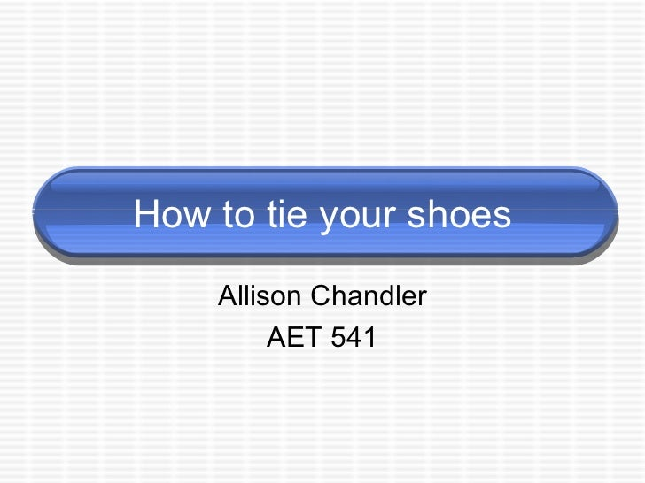How to tie your shoes Allison Chandler AET 541