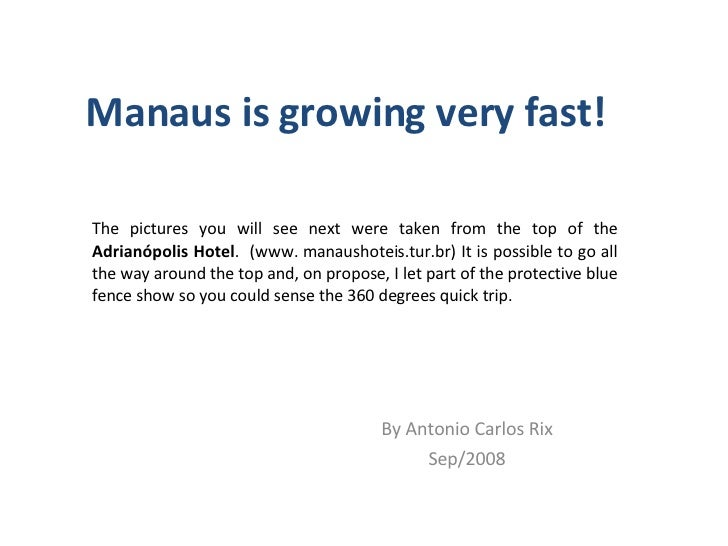 Manaus is growing very fast! By Antonio Carlos Rix Sep/2008 The pictures you will see next were taken from the top of the ...