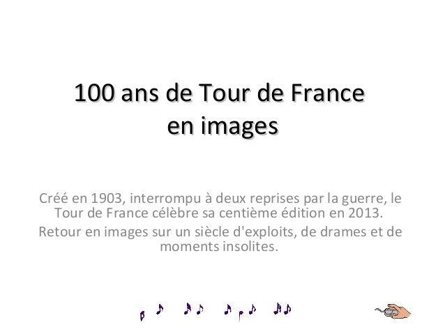 100 ans de Tour de France en images Créé en 1903, interrompu à deux reprises par la guerre, le Tour de France célèbre sa c...