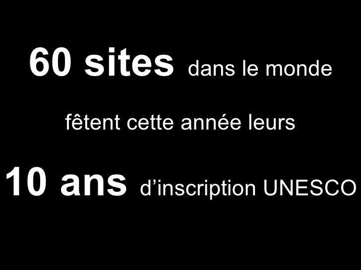 60 sites   dans le monde fêtent cette année leurs 10 ans  d'inscription UNESCO