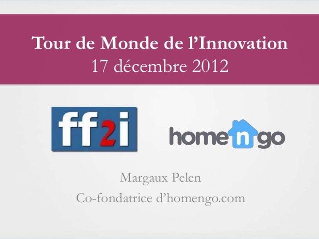 Tour de Monde de l'Innovation      17 décembre 2012            Margaux Pelen     Co-fondatrice d'homengo.com