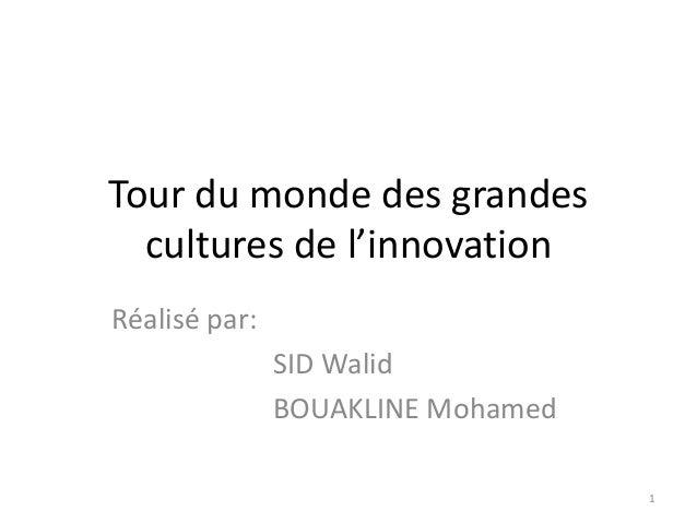 Tour du monde des grandes cultures de l'innovation Réalisé par: SID Walid BOUAKLINE Mohamed 1