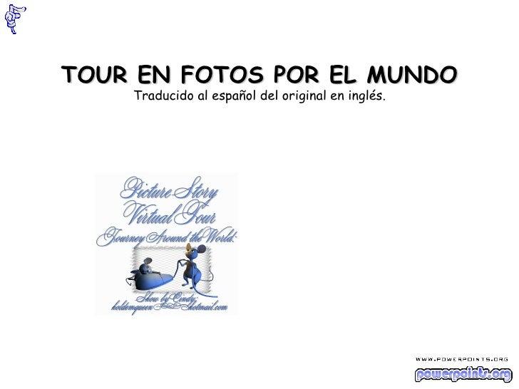 TOUR EN FOTOS POR EL MUNDO Traducido al español del original en inglés.