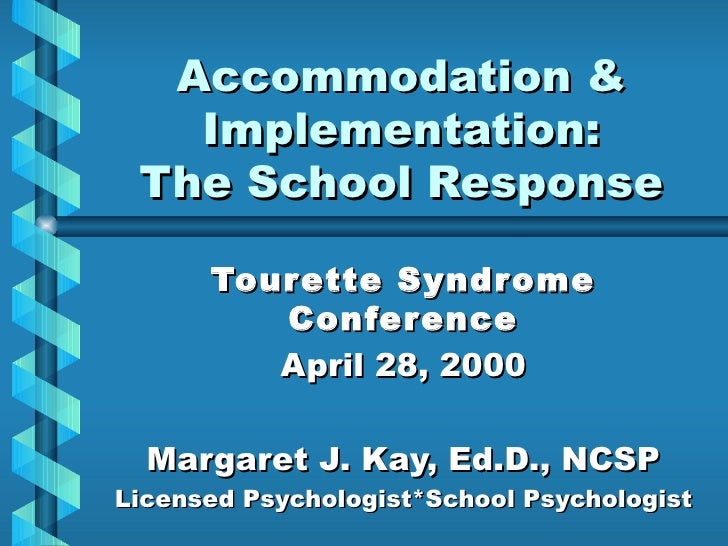 Accommodation & Implementation: The School Response Tourette Syndrome Conference April 28, 2000 Margaret J. Kay, Ed.D., NC...