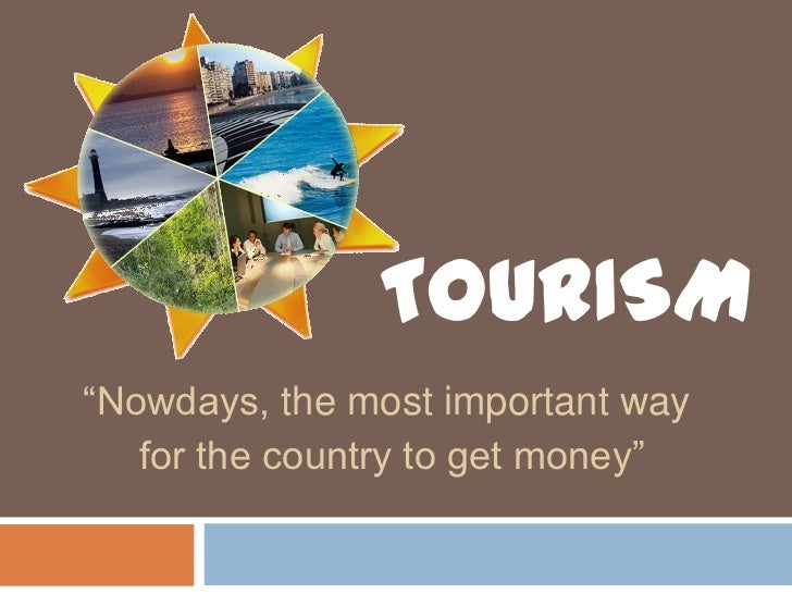 """TOURISM<br />""""Nowdays, the most important way<br /> for the country to get money""""<br />"""