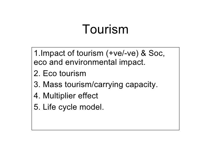 Tourism 1.Impact of tourism (+ve/-ve) & Soc, eco and environmental impact. 2. Eco tourism 3. Mass tourism/carrying capacit...