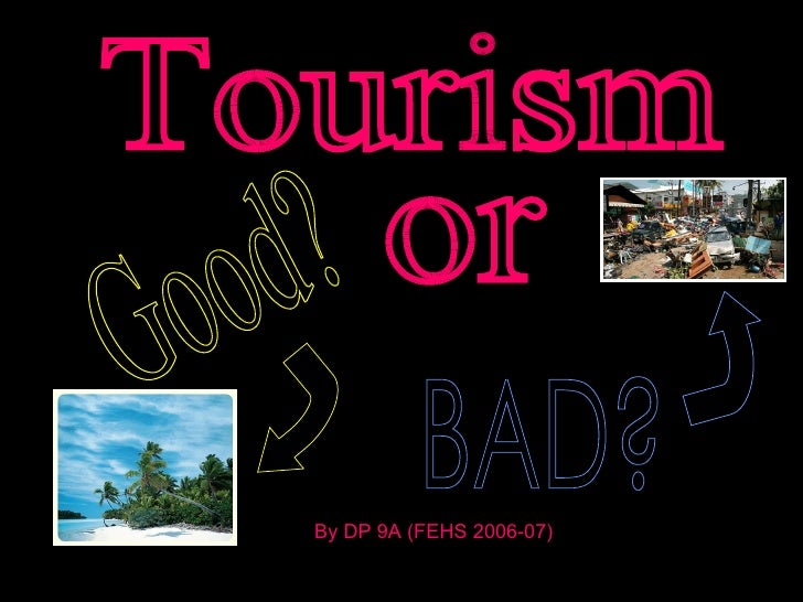 Tourism Good? or BAD? By DP 9A (FEHS 2006-07)
