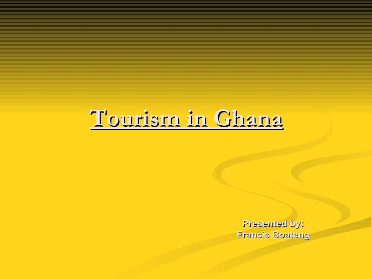 Tourism in Ghana Presented by: Francis Boateng