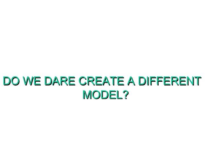 DO WE DARE CREATE A DIFFERENT MODEL?