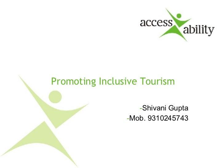 Promoting Inclusive Tourism <ul><li>Shivani Gupta </li></ul><ul><li>Mob. 9310245743 </li></ul>
