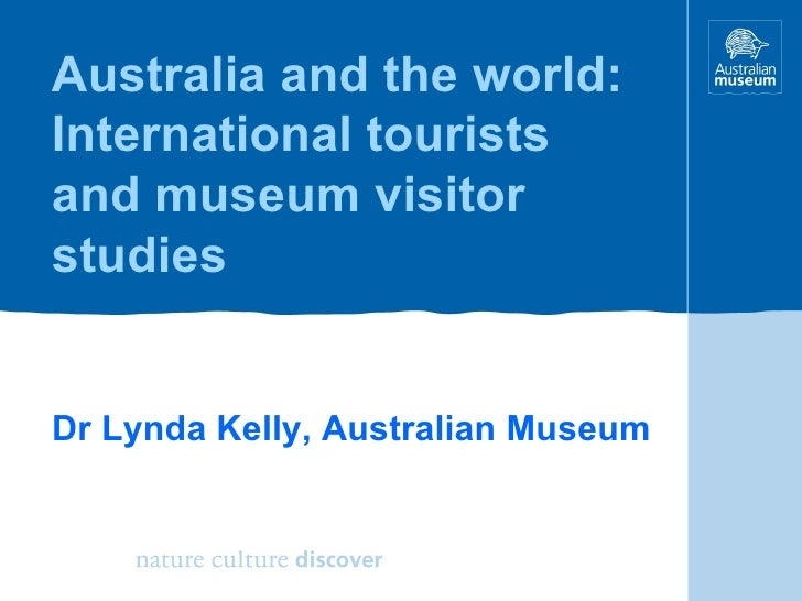 Australia and the world: International tourists and museum visitor studies Dr Lynda Kelly, Australian Museum