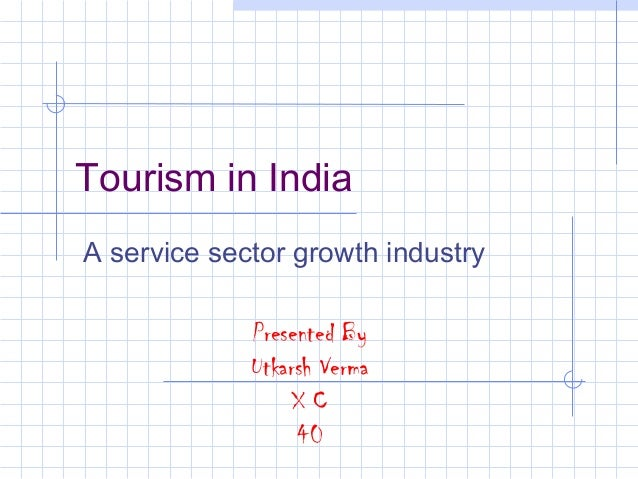 Tourism in IndiaA service sector growth industry             Presented By             Utkarsh Verma                  XC   ...